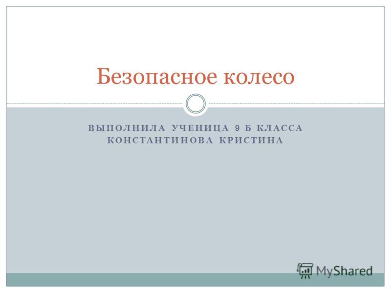 ВЫПОЛНИЛА УЧЕНИЦА 9 Б КЛАССА КОНСТАНТИНОВА КРИСТИНА Безопасное колесо