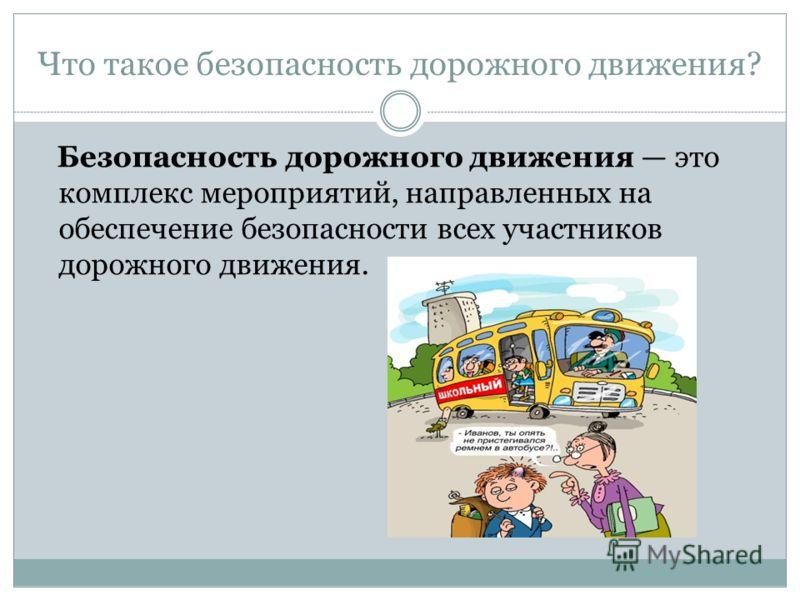 Что такое безопасность дорожного движения? Безопасность дорожного движения это комплекс мероприятий, направленных на обеспечение безопасности всех участников дорожного движения.