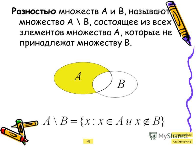 Разностью множеств А и В, называют множество А \ В, состоящее из всех элементов множества А, которые не принадлежат множеству В. оглавление упражнения
