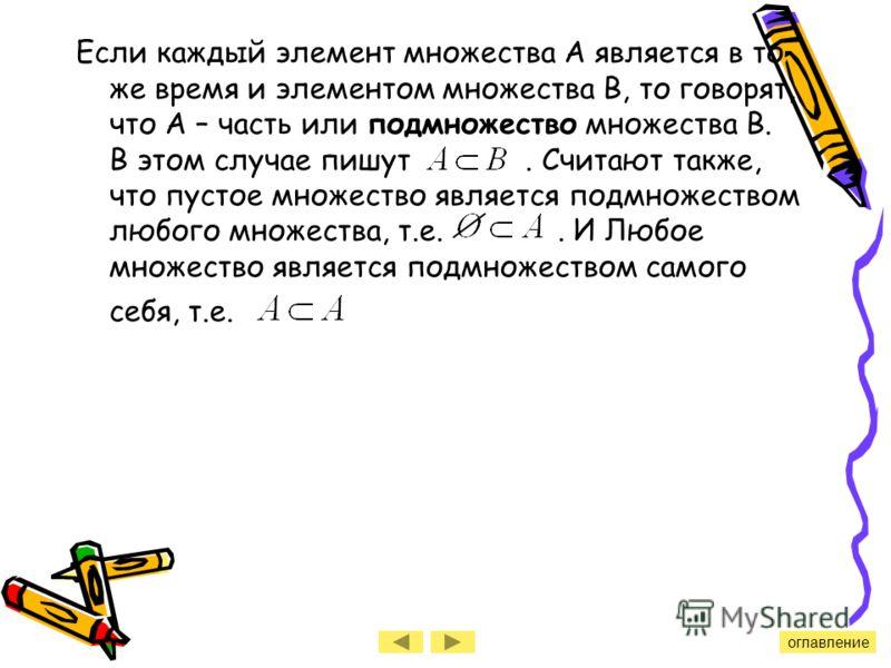 Если каждый элемент множества А является в то же время и элементом множества В, то говорят, что А – часть или подмножество множества В. В этом случае пишут. Считают также, что пустое множество является подмножеством любого множества, т.е.. И Любое мн