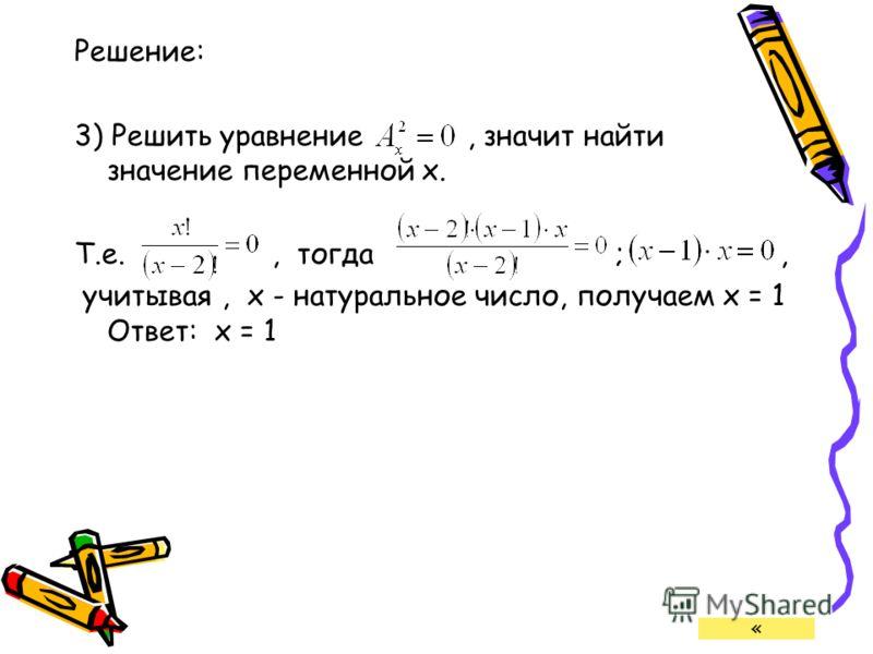Решение: 3) Решить уравнение, значит найти значение переменной х. Т.е., тогда ;, учитывая, х - натуральное число, получаем х = 1 Ответ: х = 1 «