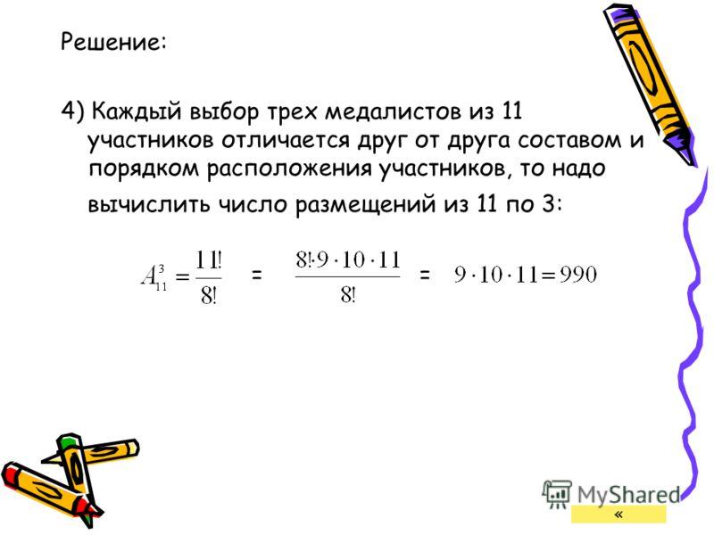 Решение: 4) Каждый выбор трех медалистов из 11 участников отличается друг от друга составом и порядком расположения участников, то надо вычислить число размещений из 11 по 3: = «