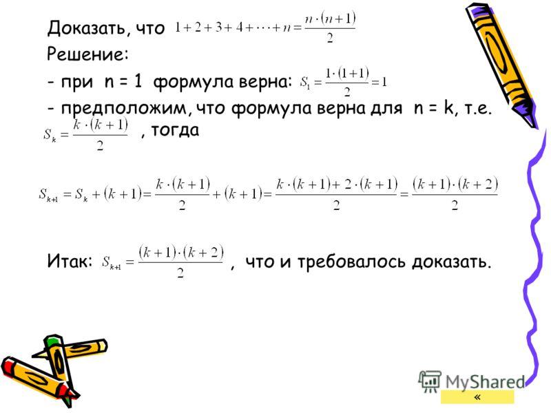 Доказать, что Решение: - при n = 1 формула верна: - предположим, что формула верна для n = k, т.е., тогда Итак:, что и требовалось доказать. «