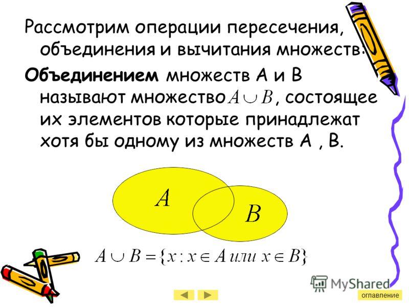 Рассмотрим операции пересечения, объединения и вычитания множеств: Объединением множеств А и В называют множество, состоящее их элементов которые принадлежат хотя бы одному из множеств А, В. оглавление