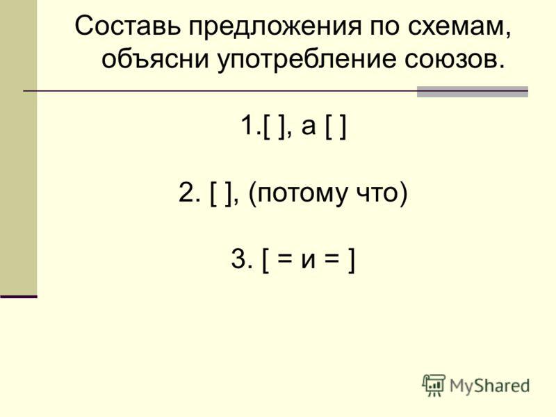 Составь предложения по схемам, объясни употребление союзов. 1.[ ], а [ ] 2. [ ], (потому что) 3. [ = и = ]