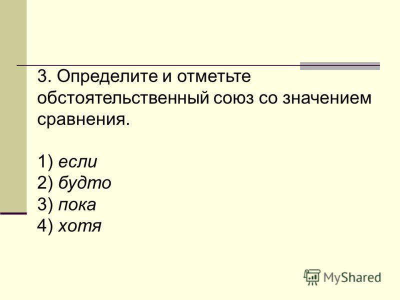 3. Определите и отметьте обстоятельственный союз со значением сравнения. 1) если 2) будто 3) пока 4) хотя