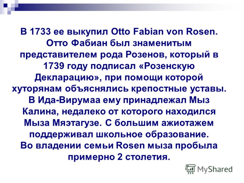 В 1733 ее выкупил Otto Fabian von Rosen. Отто Фабиан был знаменитым представителем рода Розенов, который в 1739 году подписал «Розенскую Декларацию», при помощи которой хуторянам объяснялись крепостные уставы. В Ида-Вирумаа ему принадлежал Мыз Калина