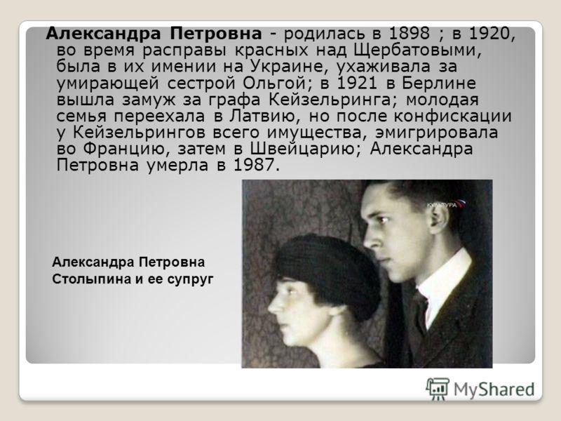 Александра Петровна - родилась в 1898 ; в 1920, во время расправы красных над Щербатовыми, была в их имении на Украине, ухаживала за умирающей сестрой Ольгой; в 1921 в Берлине вышла замуж за графа Кейзельринга; молодая семья переехала в Латвию, но по
