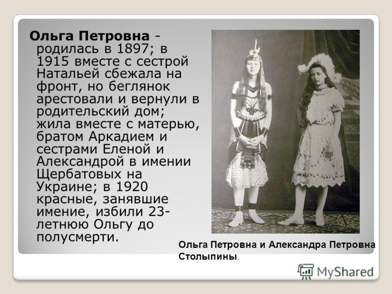 Ольга Петровна - родилась в 1897; в 1915 вместе с сестрой Натальей сбежала на фронт, но беглянок арестовали и вернули в родительский дом; жила вместе с матерью, братом Аркадием и сестрами Еленой и Александрой в имении Щербатовых на Украине; в 1920 кр