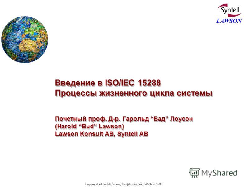 Copyright – Harold Lawson; bud@lawson.se; +46-8-767-7831 LAWSON Введение в ISO/IEC 15288 Процессы жизненного цикла системы Почетный проф. Д-р. Гарольд Бад Лоусон (Harold Bud Lawson) Lawson Konsult AB, Syntell AB