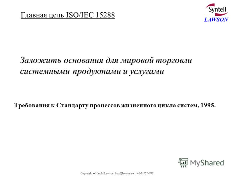 Copyright – Harold Lawson; bud@lawson.se; +46-8-767-7831 LAWSON Заложить основания для мировой торговли системными продуктами и услугами Требования к Стандарту процессов жизненного цикла систем, 1995. Главная цель ISO/IEC 15288