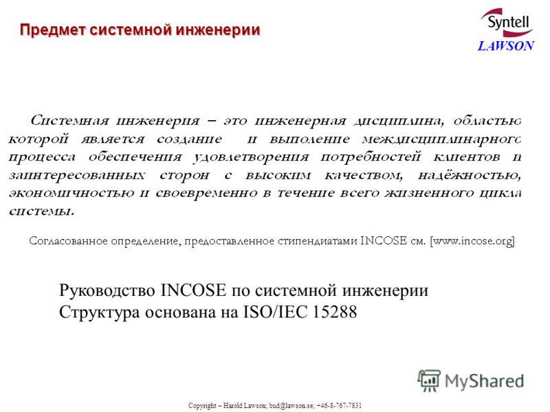 Copyright – Harold Lawson; bud@lawson.se; +46-8-767-7831 LAWSON Предмет системной инженерии Руководство INCOSE по системной инженерии Структура основана на ISO/IEC 15288