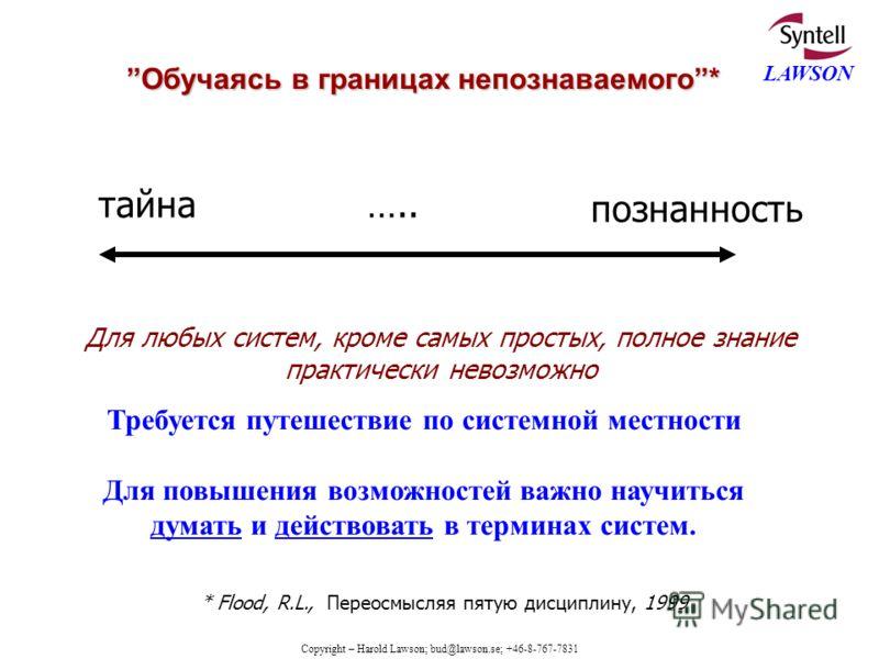 Copyright – Harold Lawson; bud@lawson.se; +46-8-767-7831 LAWSON Обучаясь в границах непознаваемого* тайна ….. познанность * Flood, R.L., Переосмысляя пятую дисциплину, 1999 Для любых систем, кроме самых простых, полное знание практически невозможно Т