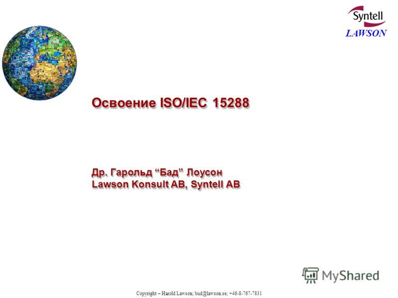 Copyright – Harold Lawson; bud@lawson.se; +46-8-767-7831 LAWSON Освоение ISO/IEC 15288 Др. Гарольд Бад Лоусон Lawson Konsult AB, Syntell AB