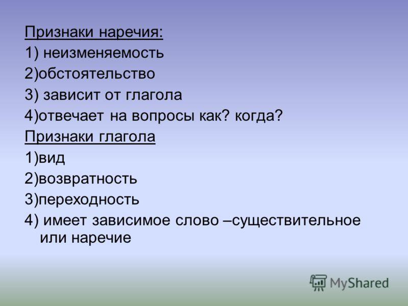 Признаки наречия: 1) неизменяемость 2)обстоятельство 3) зависит от глагола 4)отвечает на вопросы как? когда? Признаки глагола 1)вид 2)возвратность 3)переходность 4) имеет зависимое слово –существительное или наречие
