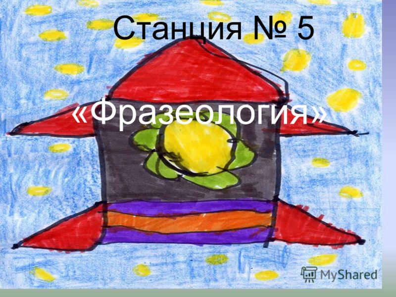 Станция 5 «Фразеология»
