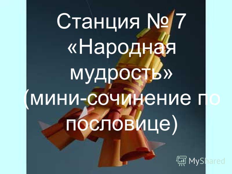 Станция 7 «Народная мудрость» (мини-сочинение по пословице)