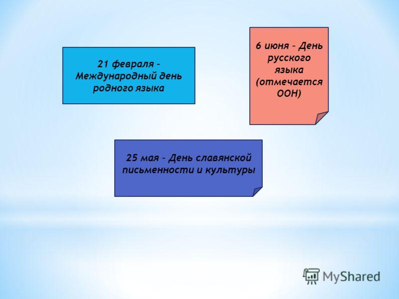 21 февраля – Международный день родного языка 6 июня – День русского языка (отмечается ООН) 25 мая – День славянской письменности и культуры