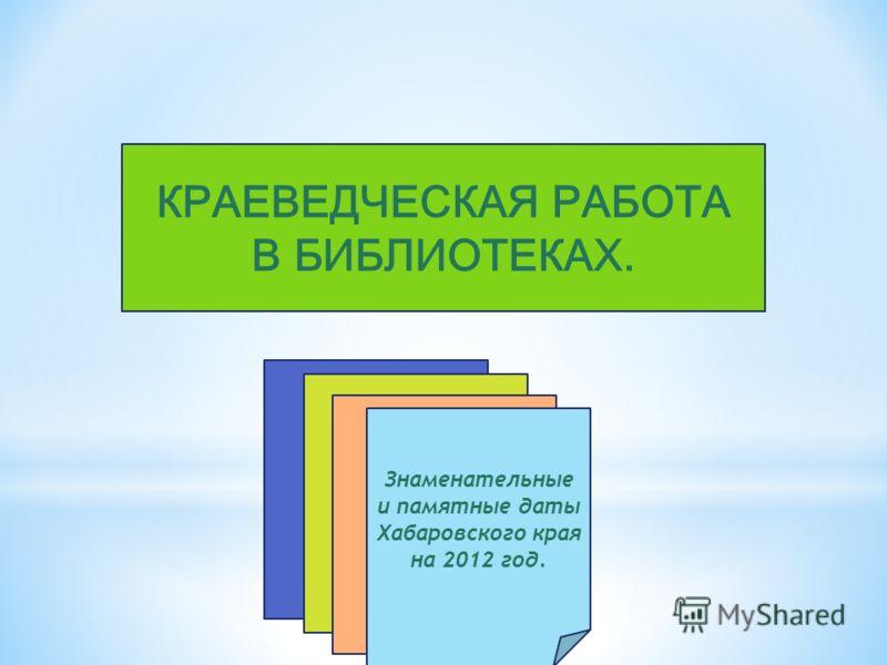 КРАЕВЕДЧЕСКАЯ РАБОТА В БИБЛИОТЕКАХ. Знаменательные и памятные даты Хабаровского края на 2012 год.