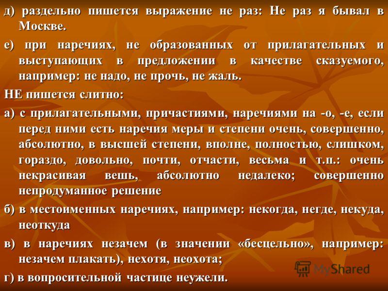 д) раздельно пишется выражение не раз: Не раз я бывал в Москве. е) при наречиях, не образованных от прилагательных и выступающих в предложении в качестве сказуемого, например: не надо, не прочь, не жаль. НЕ пишется слитно: а) с прилагательными, прича