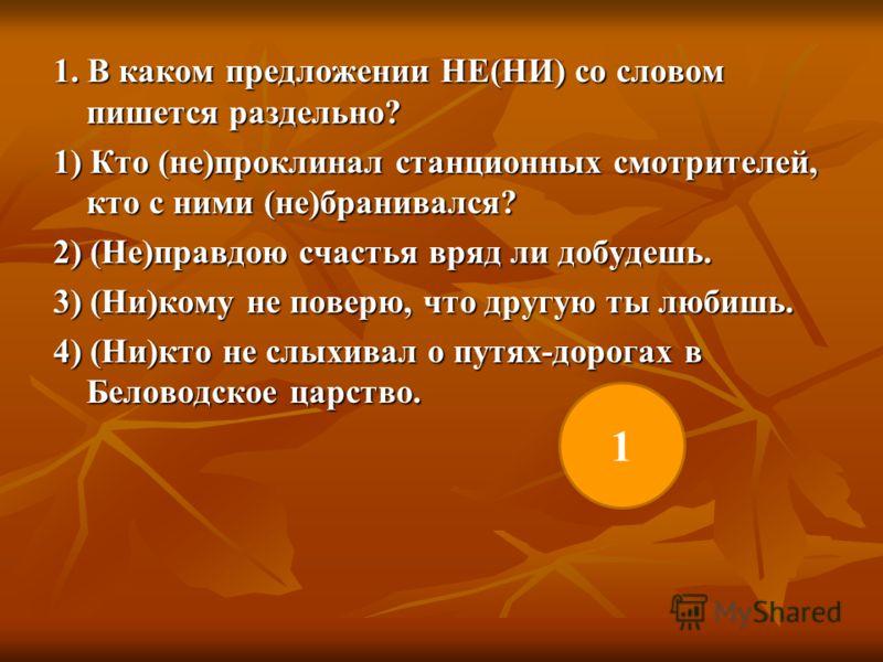 1. В каком предложении НЕ(НИ) со словом пишется раздельно? 1) Кто (не)проклинал станционных смотрителей, кто с ними (не)бранивался? 2) (Не)правдою счастья вряд ли добудешь. 3) (Ни)кому не поверю, что другую ты любишь. 4) (Ни)кто не слыхивал о путях-д