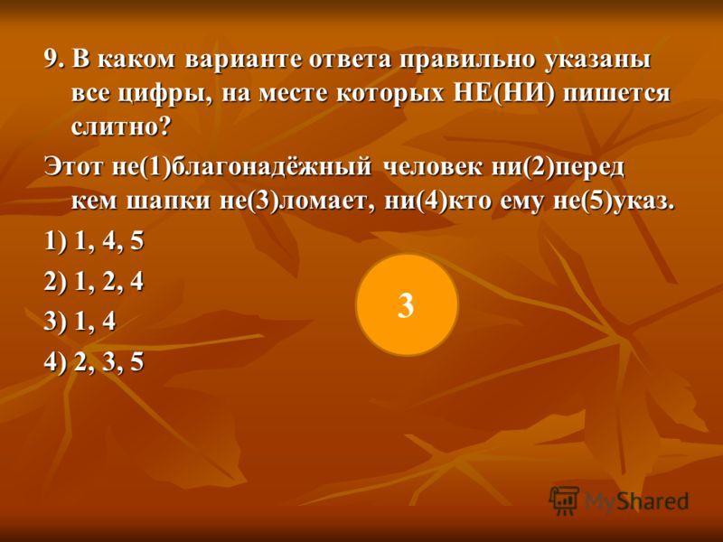9. В каком варианте ответа правильно указаны все цифры, на месте которых НЕ(НИ) пишется слитно? Этот не(1)благонадёжный человек ни(2)перед кем шапки не(3)ломает, ни(4)кто ему не(5)указ. 1) 1, 4, 5 2) 1, 2, 4 3) 1, 4 4) 2, 3, 5 3