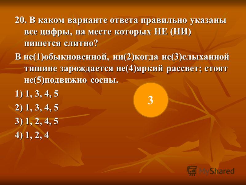 20. В каком варианте ответа правильно указаны все цифры, на месте которых НЕ (НИ) пишется слитно? В не(1)обыкновенной, ни(2)когда не(3)слыханной тишине зарождается не(4)яркий рассвет; стоят не(5)подвижно сосны. 1) 1, 3, 4, 5 2) 1, 3, 4, 5 3) 1, 2, 4,