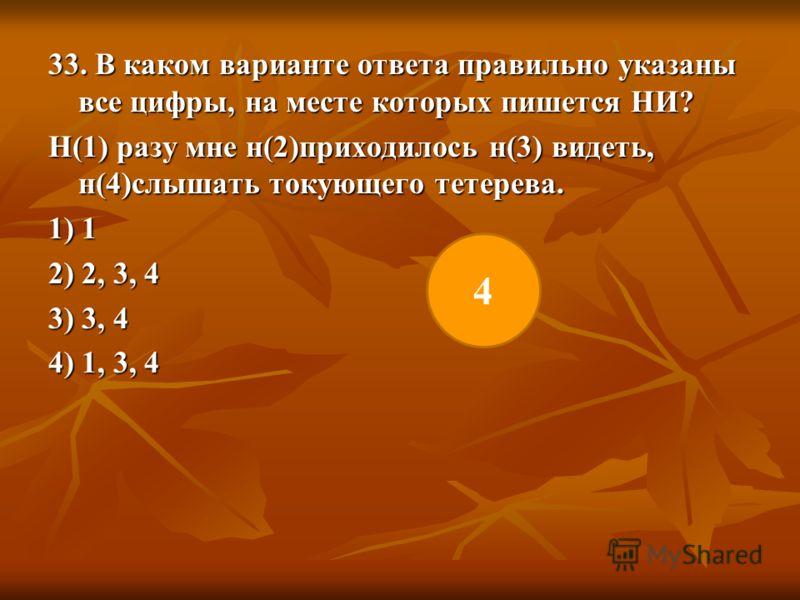 33. В каком варианте ответа правильно указаны все цифры, на месте которых пишется НИ? Н(1) разу мне н(2)приходилось н(3) видеть, н(4)слышать токующего тетерева. 1) 1 2) 2, 3, 4 3) 3, 4 4) 1, 3, 4 4