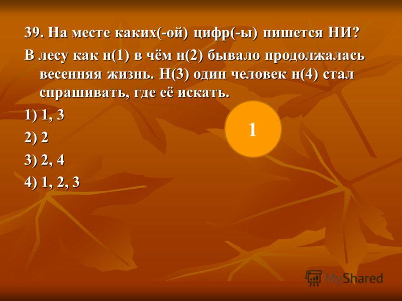 39. На месте каких(-ой) цифр(-ы) пишется НИ? В лесу как н(1) в чём н(2) бывало продолжалась весенняя жизнь. Н(3) один человек н(4) стал спрашивать, где её искать. 1) 1, 3 2) 2 3) 2, 4 4) 1, 2, 3 1