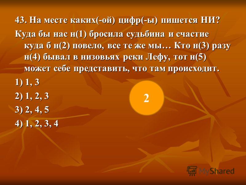 43. На месте каких(-ой) цифр(-ы) пишется НИ? Куда бы нас н(1) бросила судьбина и счастие куда б н(2) повело, все те же мы… Кто н(3) разу н(4) бывал в низовьях реки Лефу, тот н(5) может себе представить, что там происходит. 1) 1, 3 2) 1, 2, 3 3) 2, 4,