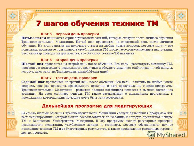7 шагов обучения технике ТМ Шаг 5 - первый день проверки Пятым шагом начинается серия двухчасовых занятий, которые следуют после личного обучения Трансцендентальной Медитации. Пятый шаг проводится на следующий день после личного обучения. На этом зан