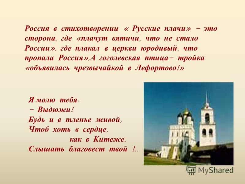 Россия в стихотворении « Русские плачи » - это сторона, где « плачут вятичи, что не стало России », где плакал в церкви юродивый, что пропала Россия », А гоголевская птица - тройка « объявилась чрезвычайкой в Лефортово !» Я молю тебя : - Выдюжи ! Буд