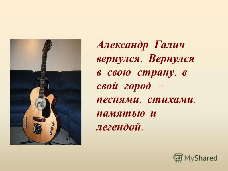 Александр Галич вернулся. Вернулся в свою страну, в свой город – песнями, стихами, памятью и легендой.