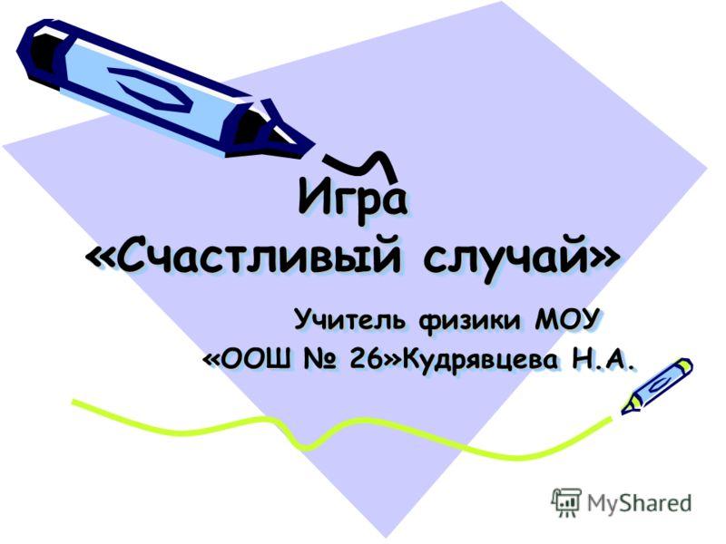 Игра «Счастливый случай» Учитель физики МОУ «ООШ 26»Кудрявцева Н.А.