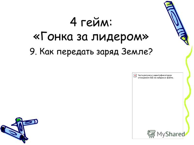 4 гейм: «Гонка за лидером» 9. Как передать заряд Земле?