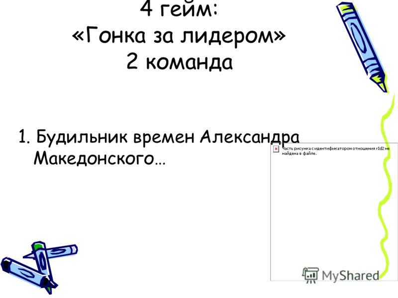 1. Будильник времен Александра Македонского… 4 гейм: «Гонка за лидером» 2 команда