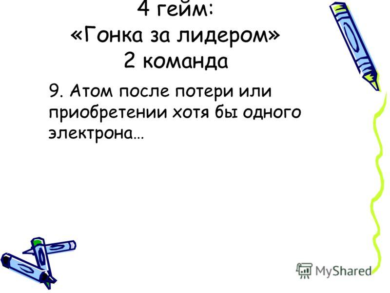 9. Атом после потери или приобретении хотя бы одного электрона… 4 гейм: «Гонка за лидером» 2 команда