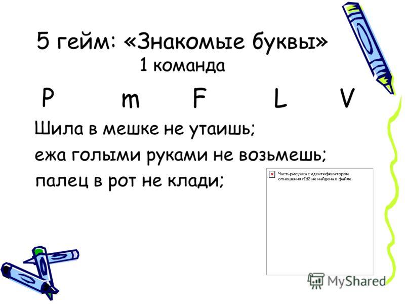 5 гейм: «Знакомые буквы» 1 команда Р m F L V Шила в мешке не утаишь; ежа голыми руками не возьмешь; палец в рот не клади;