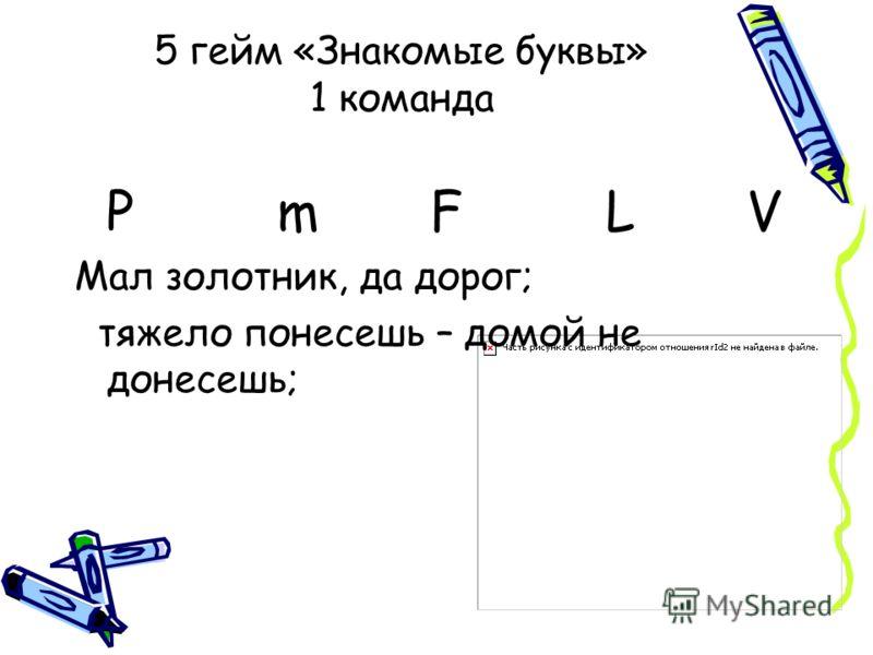 5 гейм «Знакомые буквы» 1 команда Р m F L V Мал золотник, да дорог; тяжело понесешь – домой не донесешь;