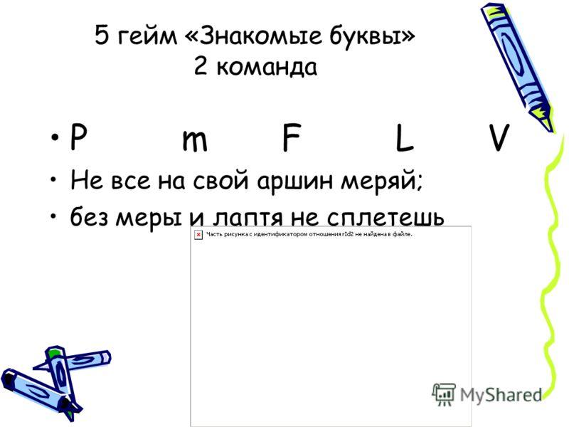 5 гейм «Знакомые буквы» 2 команда Р m F L V Не все на свой аршин меряй; без меры и лаптя не сплетешь