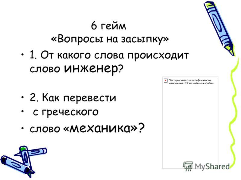 6 гейм «Вопросы на засыпку» 1. От какого слова происходит слово инженер ? 2. Как перевести с греческого слово « механика»?