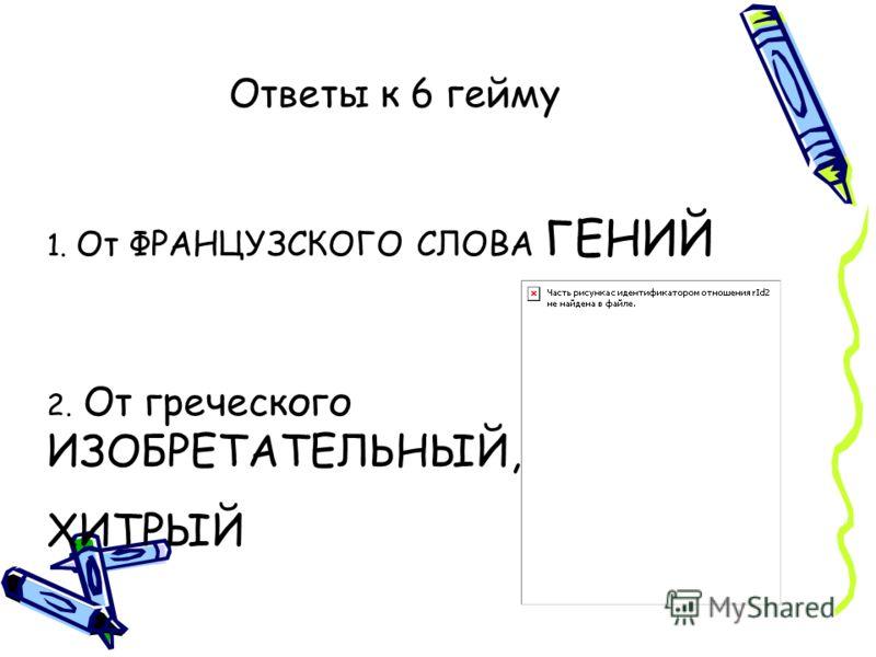 Ответы к 6 гейму 1. От ФРАНЦУЗСКОГО СЛОВА ГЕНИЙ 2. От греческого ИЗОБРЕТАТЕЛЬНЫЙ, ХИТРЫЙ