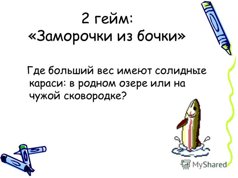2 гейм: «Заморочки из бочки» Где больший вес имеют солидные караси: в родном озере или на чужой сковородке?