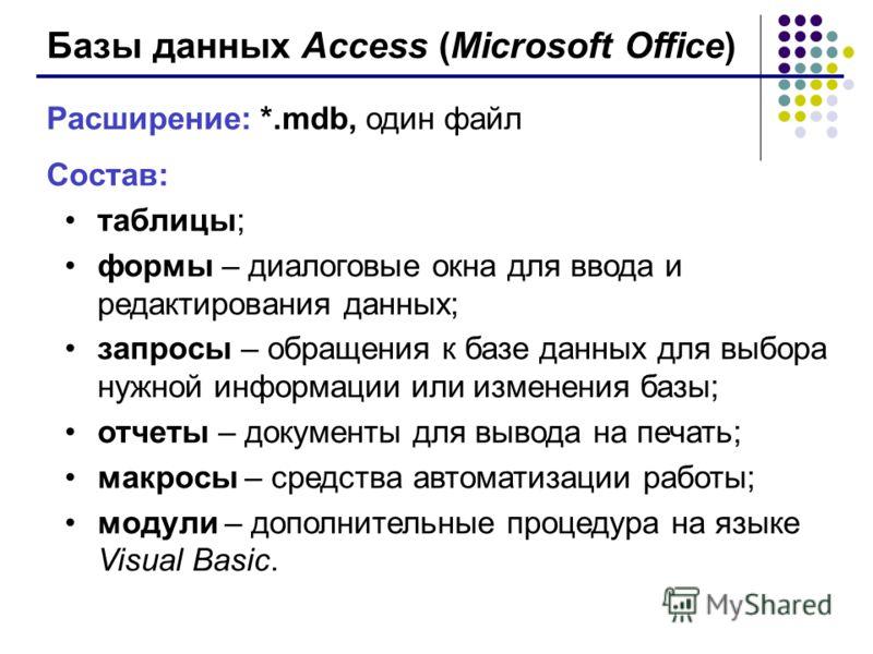 Базы данных Access (Microsoft Office) Расширение: *.mdb, один файл Состав: таблицы; формы – диалоговые окна для ввода и редактирования данных; запросы – обращения к базе данных для выбора нужной информации или изменения базы; отчеты – документы для в