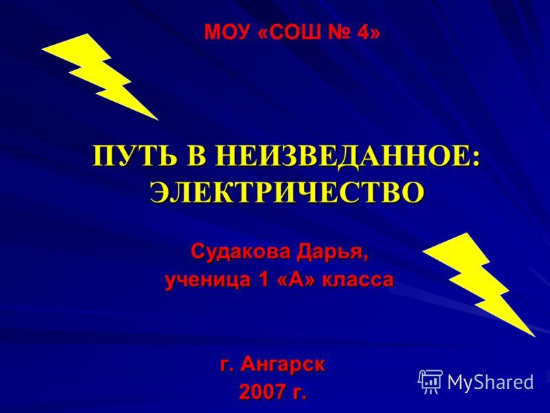 ПУТЬ В НЕИЗВЕДАННОЕ: ЭЛЕКТРИЧЕСТВО г. Ангарск 2007 г. МОУ «СОШ 4» Судакова Дарья, ученица 1 «А» класса