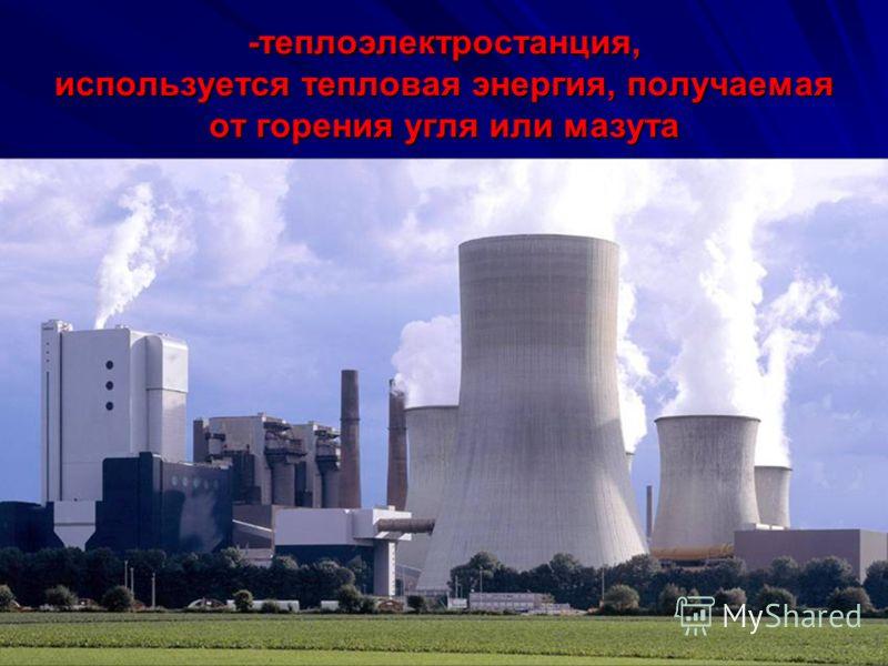 -теплоэлектростанция, используется тепловая энергия, получаемая от горения угля или мазута