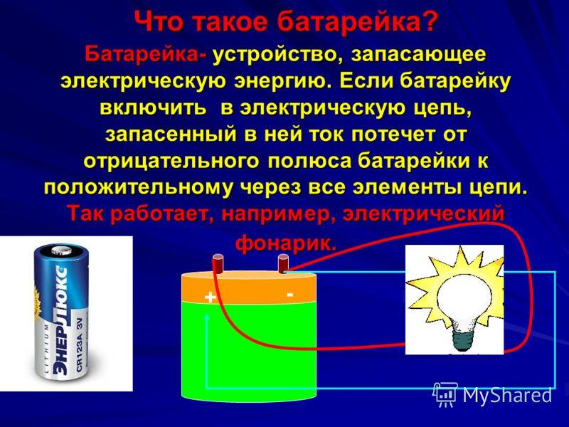 Батарейка- устройство, запасающее электрическую энергию. Если батарейку включить в электрическую цепь, запасенный в ней ток потечет от отрицательного полюса батарейки к положительному через все элементы цепи. Так работает, например, электрический фон