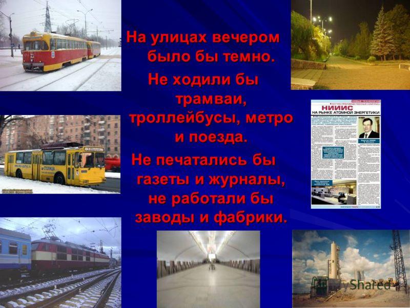 На улицах вечером было бы темно. Не ходили бы трамваи, троллейбусы, метро и поезда. Не печатались бы газеты и журналы, не работали бы заводы и фабрики.