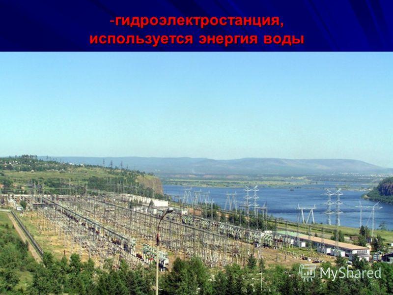 -г-г-г-гидроэлектростанция, используется энергия воды