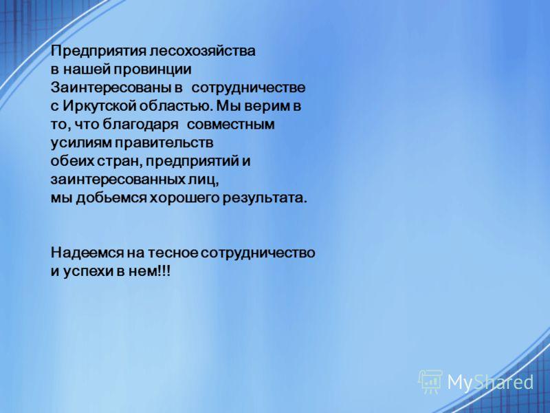 Предприятия лесохозяйства в нашей провинции Заинтересованы в сотрудничестве с Иркутской областью. Мы верим в то, что благодаря совместным усилиям правительств обеих стран, предприятий и заинтересованных лиц, мы добьемся хорошего результата. Надеемся